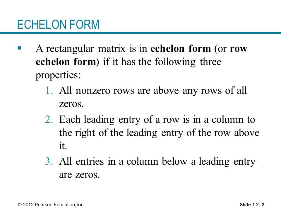 ECHELON FORM A rectangular matrix is in echelon form (or row echelon form) if it has the following three properties: