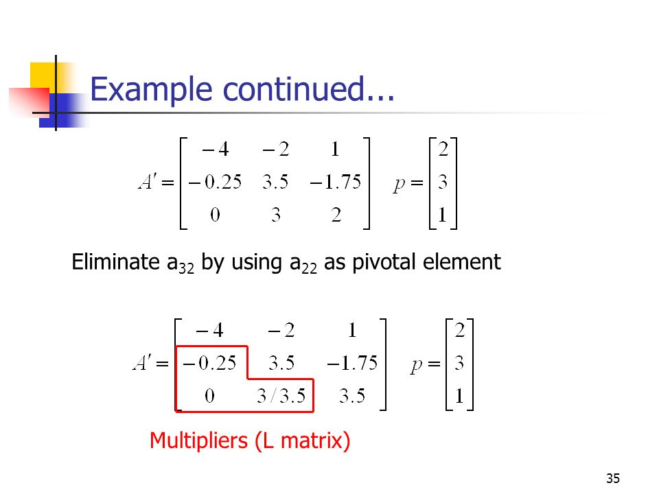 Example continued... Eliminate a32 by using a22 as pivotal element