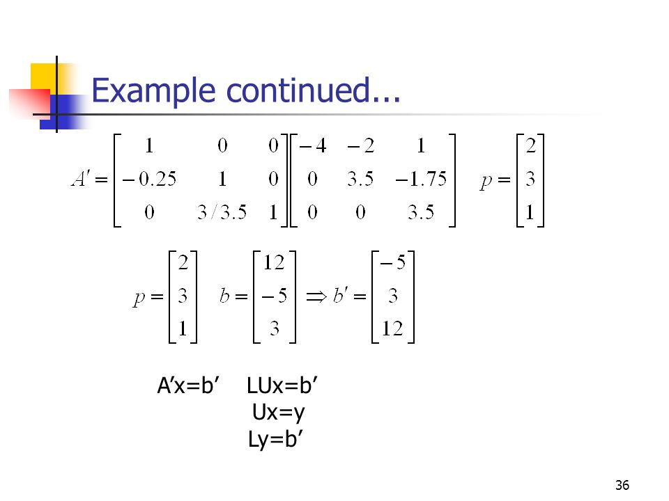 Example continued... A'x=b' LUx=b' Ux=y Ly=b'