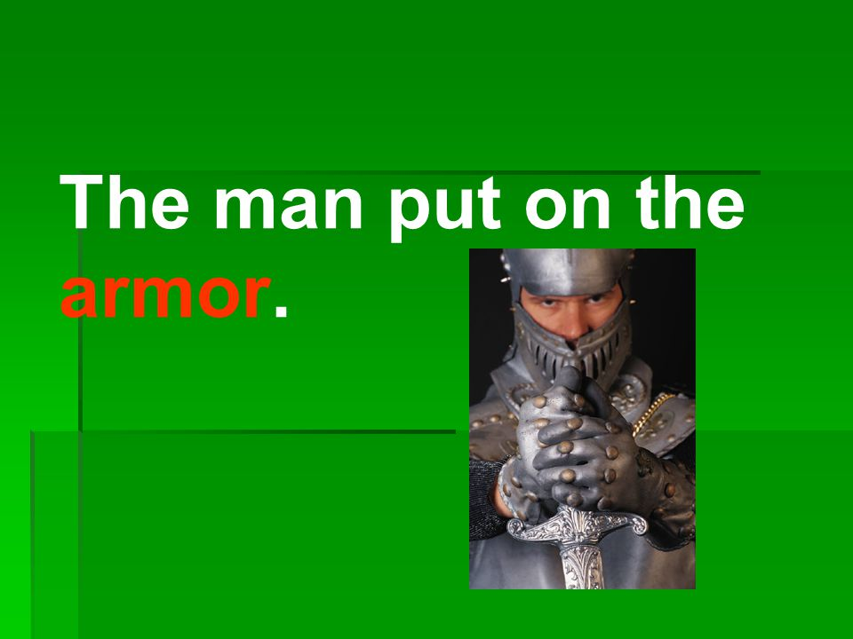 The man put on the armor.
