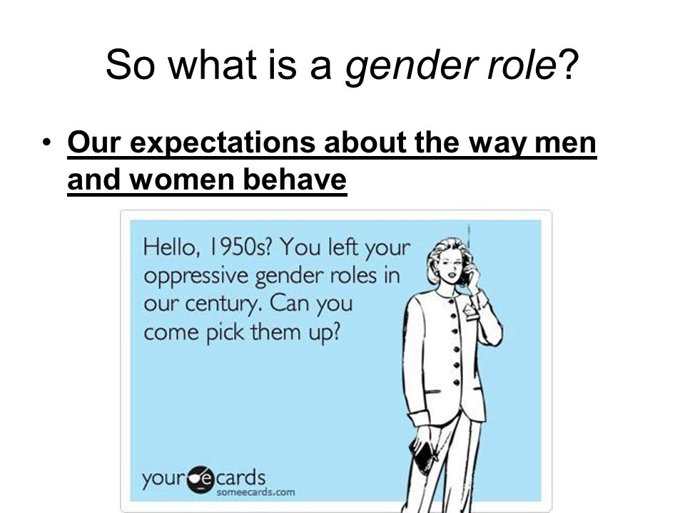 So what is a gender role Our expectations about the way men and women behave