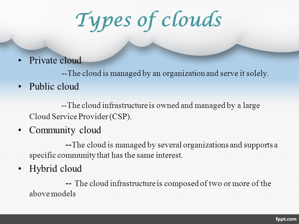 Types of clouds Private cloud. --The cloud is managed by an organization and serve it solely. Public cloud.