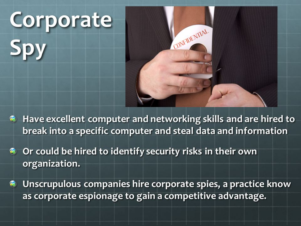 Corporate Spy Have excellent computer and networking skills and are hired to break into a specific computer and steal data and information.