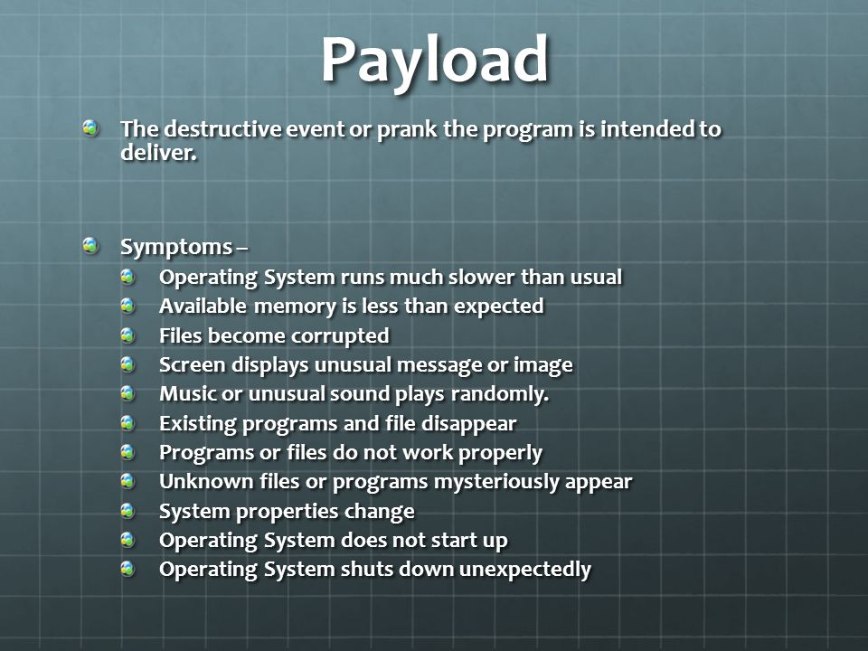 Payload The destructive event or prank the program is intended to deliver. Symptoms – Operating System runs much slower than usual.