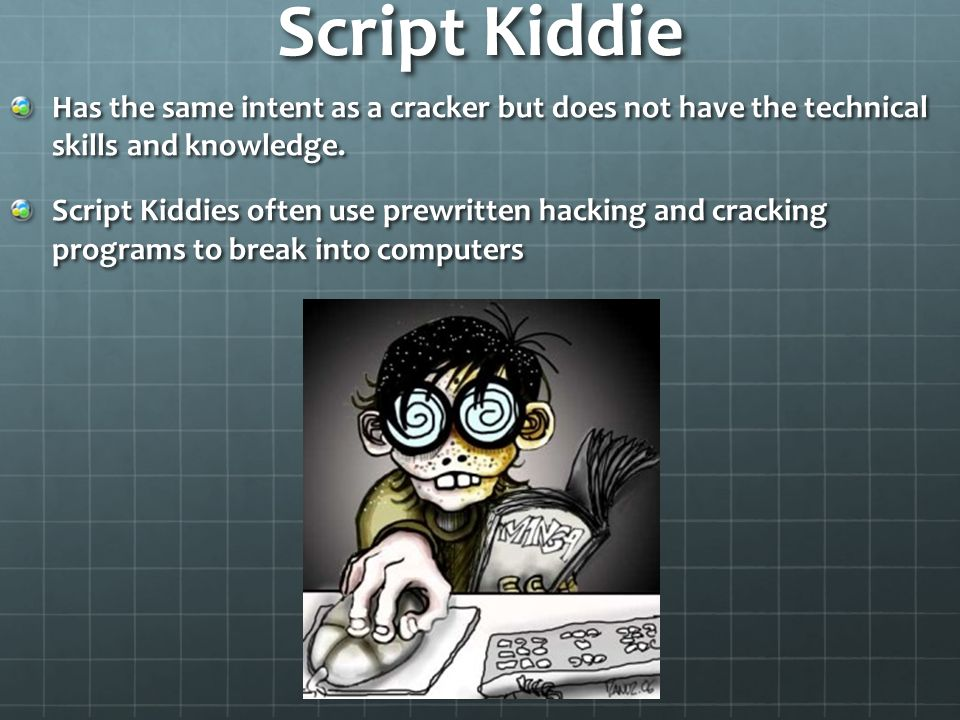 Script Kiddie Has the same intent as a cracker but does not have the technical skills and knowledge.