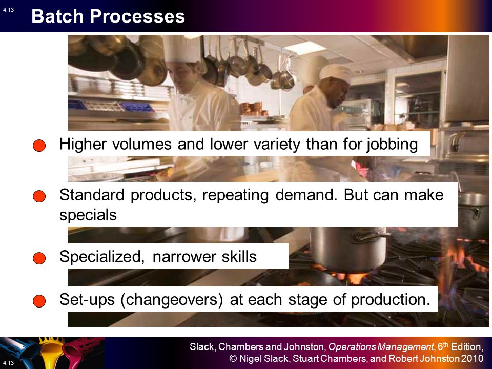 Batch Processes Higher volumes and lower variety than for jobbing