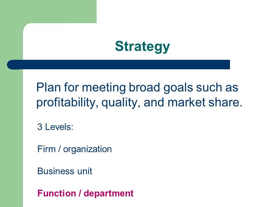 Strategy Plan for meeting broad goals such as profitability, quality, and market share. 3 Levels: Firm / organization.