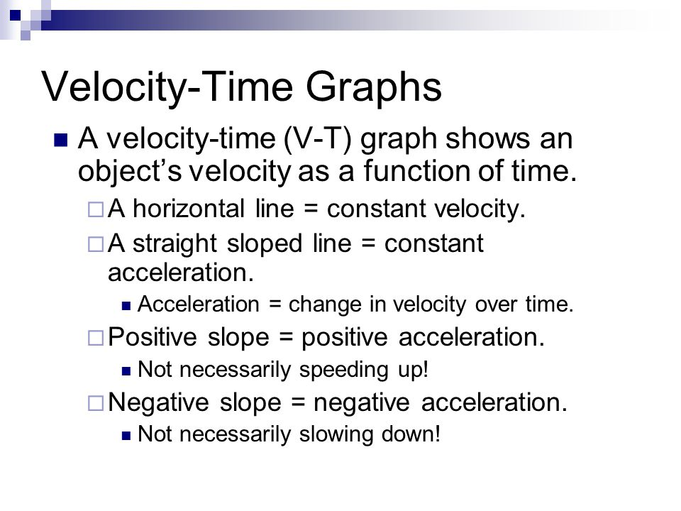 Velocity-Time Graphs A velocity-time (V-T) graph shows an object's velocity as a function of time. A horizontal line = constant velocity.