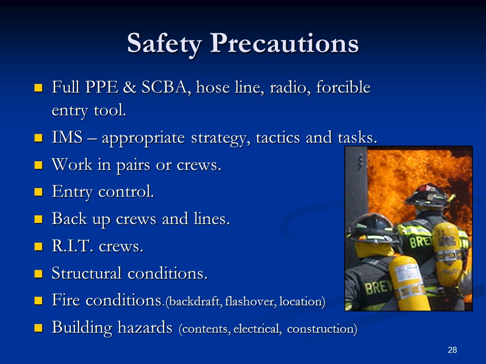 Safety Precautions Full PPE & SCBA, hose line, radio, forcible entry tool. IMS – appropriate strategy, tactics and tasks.