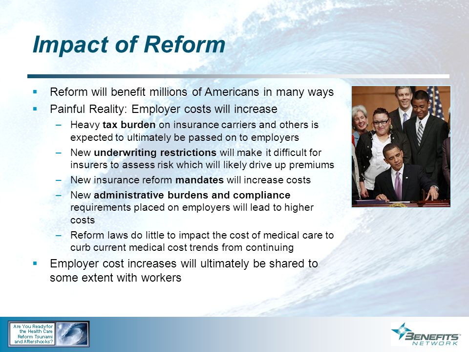 Impact of Reform Reform will benefit millions of Americans in many ways. Painful Reality: Employer costs will increase.