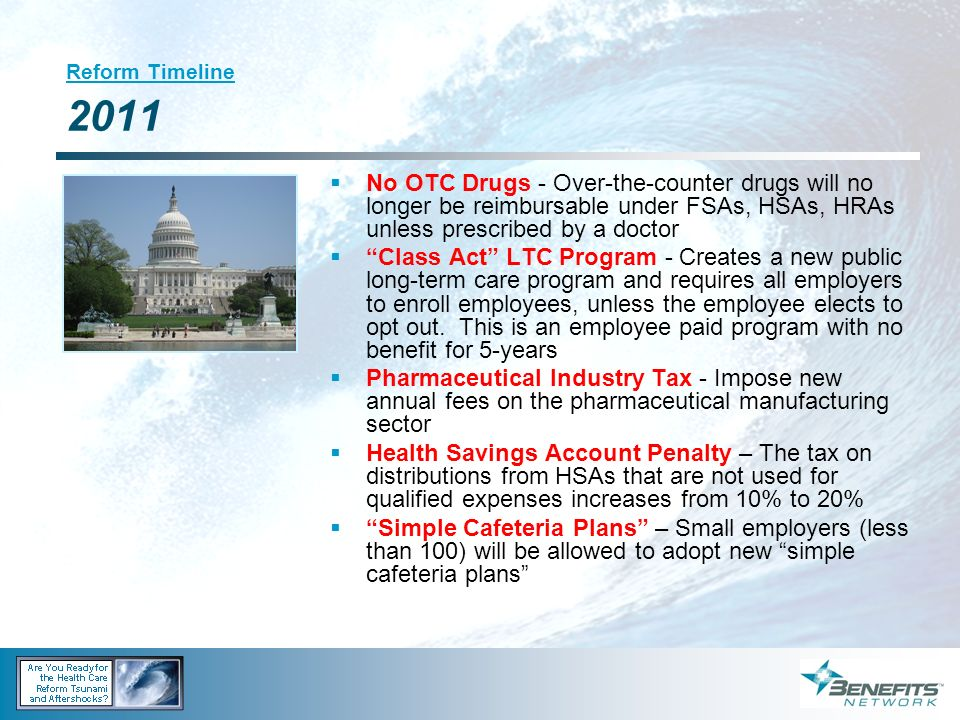 Reform Timeline 2011 No OTC Drugs - Over-the-counter drugs will no longer be reimbursable under FSAs, HSAs, HRAs unless prescribed by a doctor.