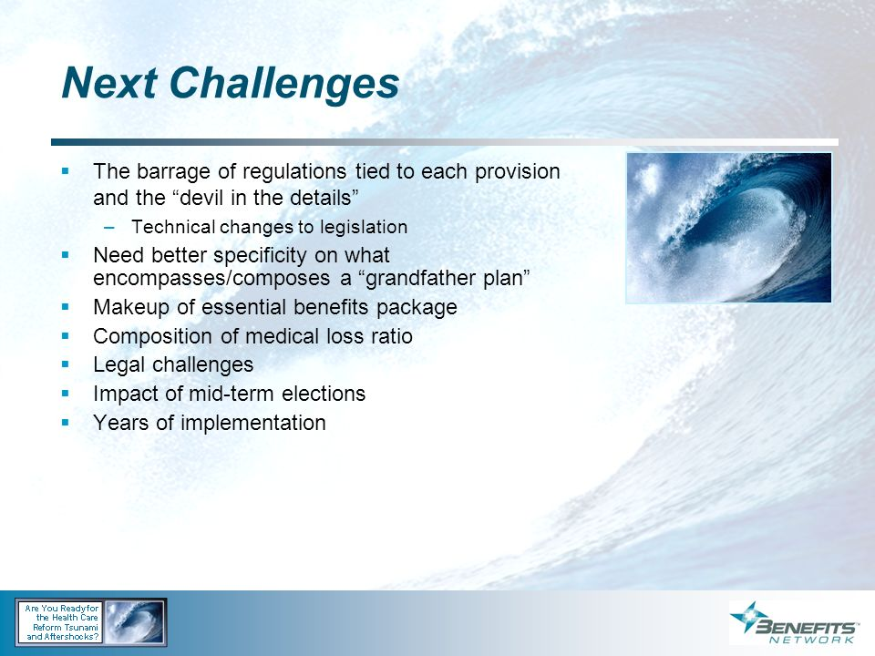 Next Challenges The barrage of regulations tied to each provision and the devil in the details Technical changes to legislation.