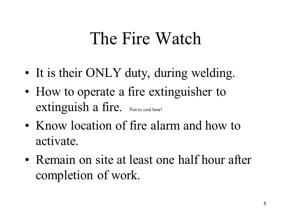 The Fire Watch It is their ONLY duty, during welding.