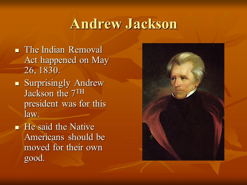 andrew jackson and the removal of President andrew jackson had a big impact on the american policy dealing with native americans jackson belonged to the new democratic party in in 1830 jackson successfully forced the indian removal act through congress this act gave president jackson the power to negotiate removal of.