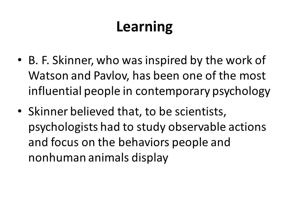 Learning B. F. Skinner, who was inspired by the work of Watson and Pavlov, has been one of the most influential people in contemporary psychology.