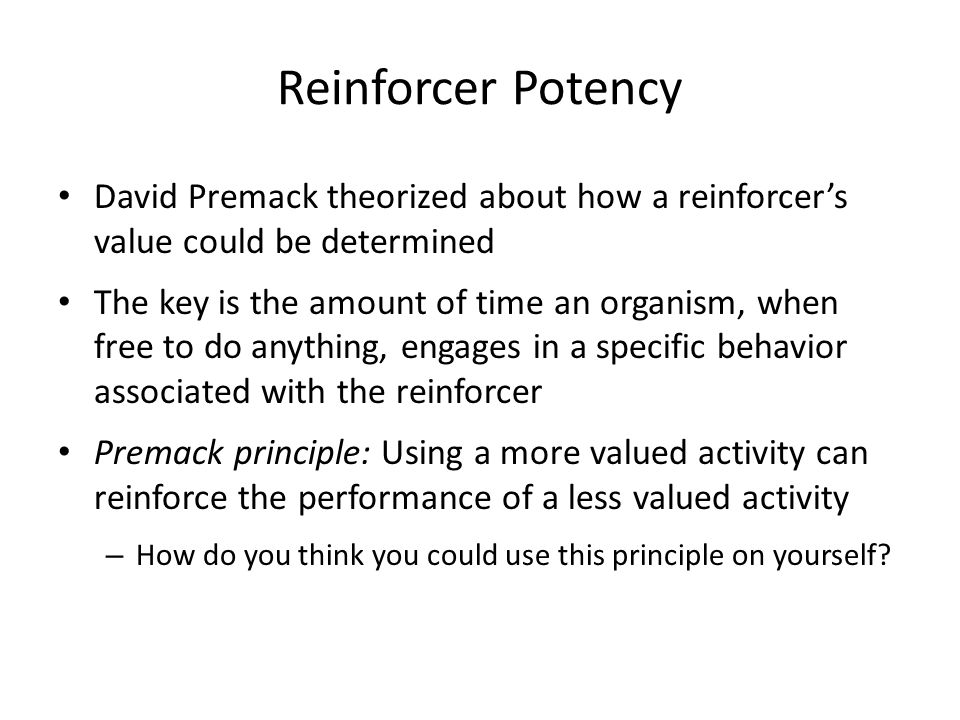 Reinforcer Potency David Premack theorized about how a reinforcer's value could be determined.