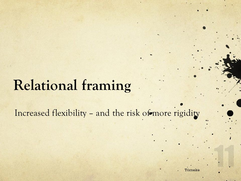 Relational framing Increased flexibility – and the risk of more rigidity Törneke
