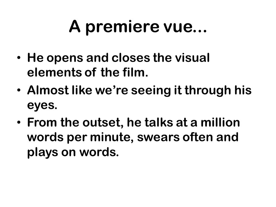 A premiere vue... He opens and closes the visual elements of the film.