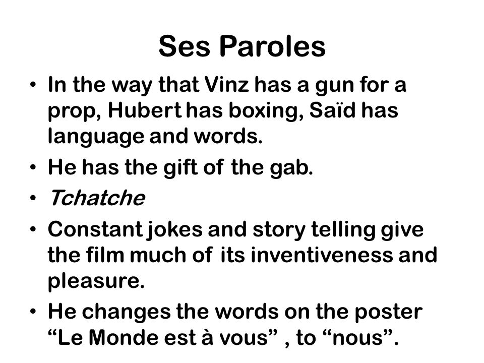 Ses Paroles In the way that Vinz has a gun for a prop, Hubert has boxing, Saïd has language and words.