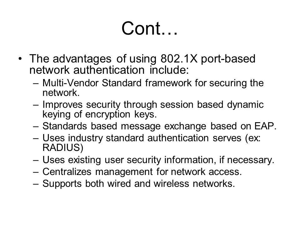 Cont… The advantages of using 802.1X port-based network authentication include: Multi-Vendor Standard framework for securing the network.