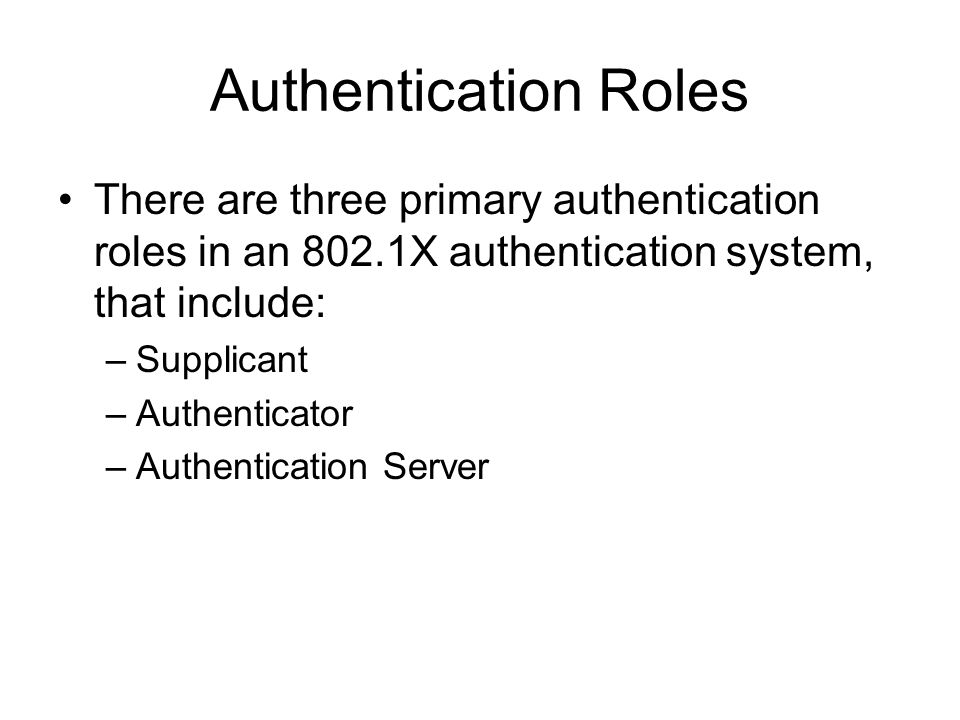 Authentication Roles There are three primary authentication roles in an 802.1X authentication system, that include: