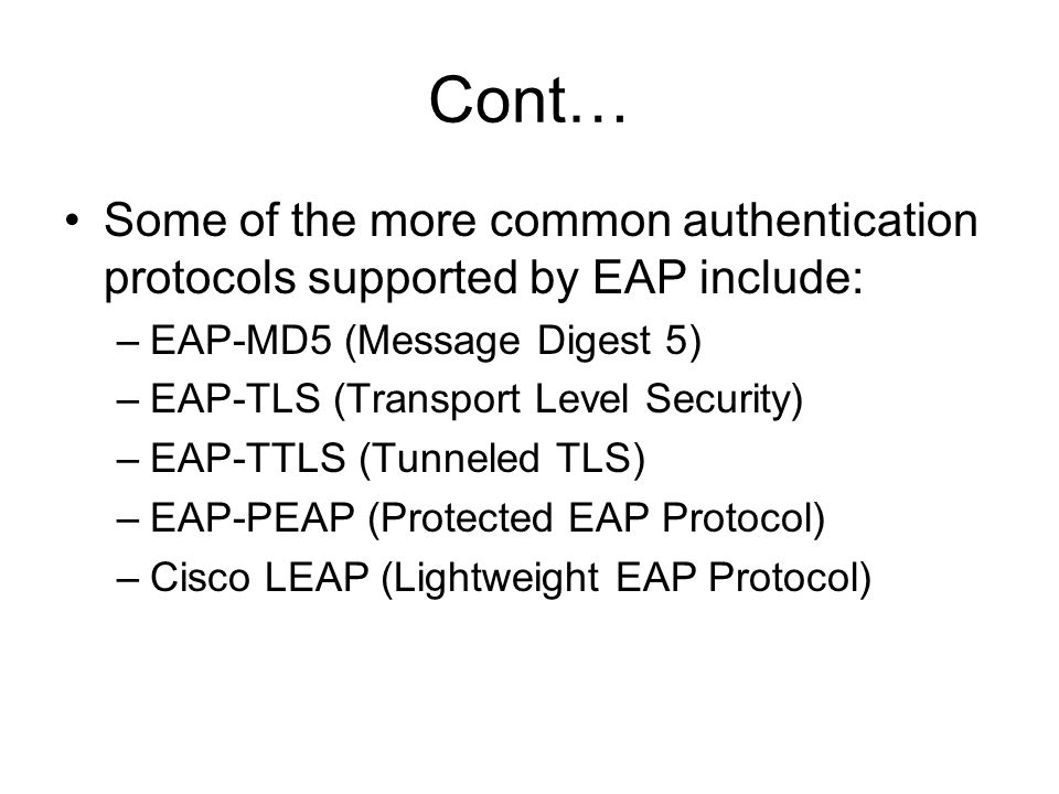 Cont… Some of the more common authentication protocols supported by EAP include: EAP-MD5 (Message Digest 5)