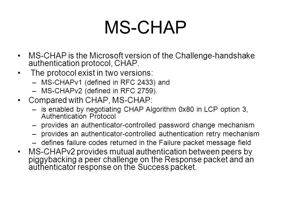 MS-CHAP MS-CHAP is the Microsoft version of the Challenge-handshake authentication protocol, CHAP. The protocol exist in two versions: