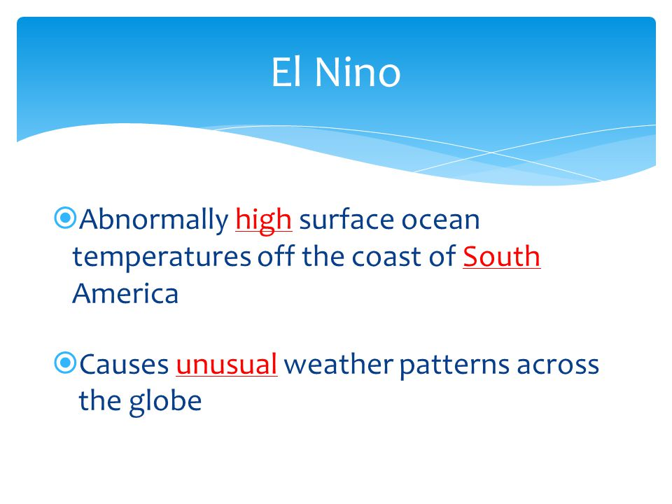 El Nino Abnormally high surface ocean temperatures off the coast of South America. Causes unusual weather patterns across.