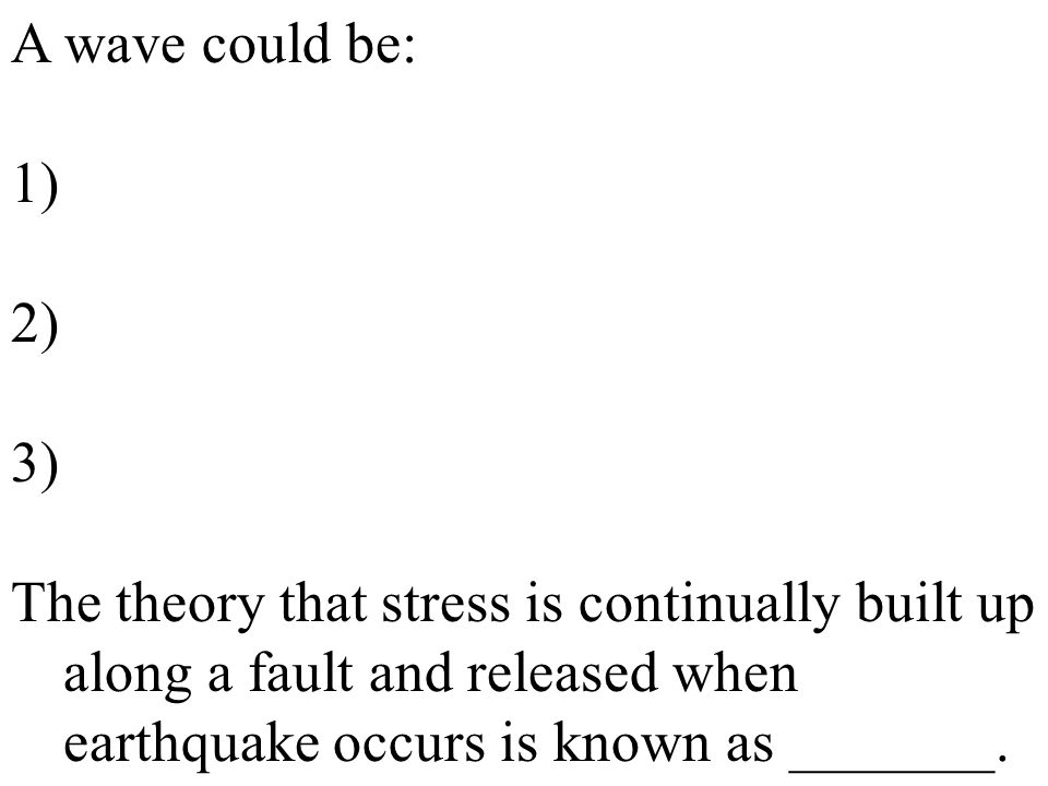 A wave could be: 1) 2) 3) The theory that stress is continually built up along a fault and released when earthquake occurs is known as _______.