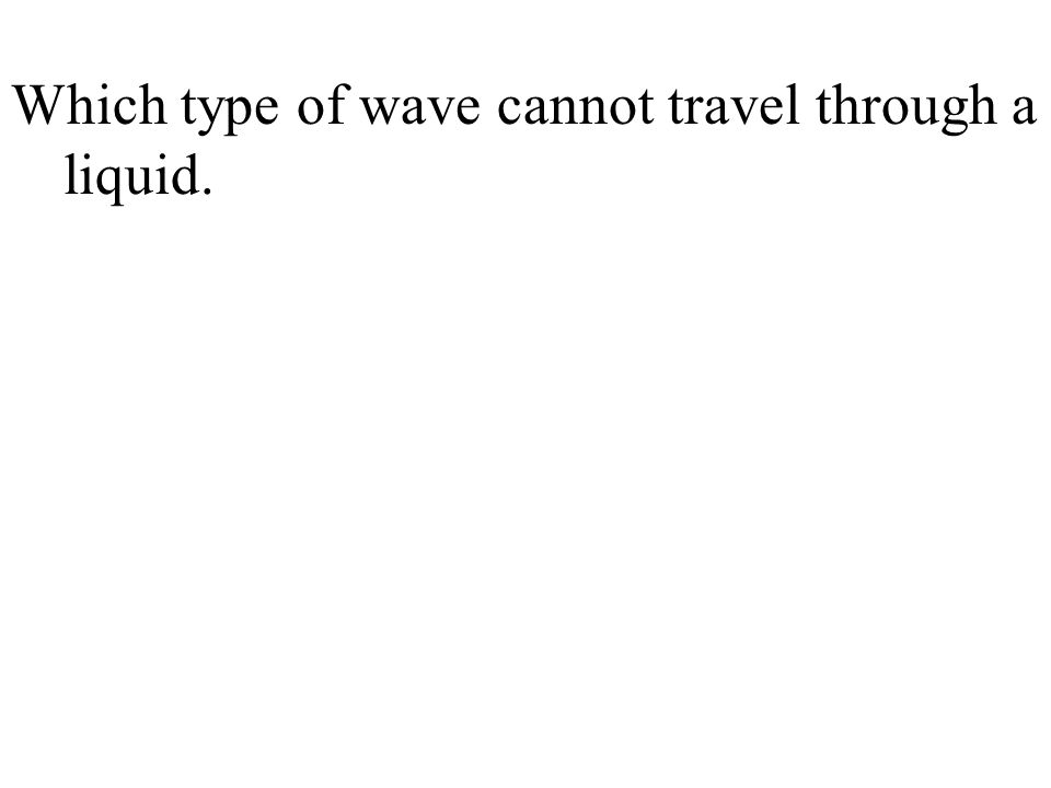 Which type of wave cannot travel through a liquid.