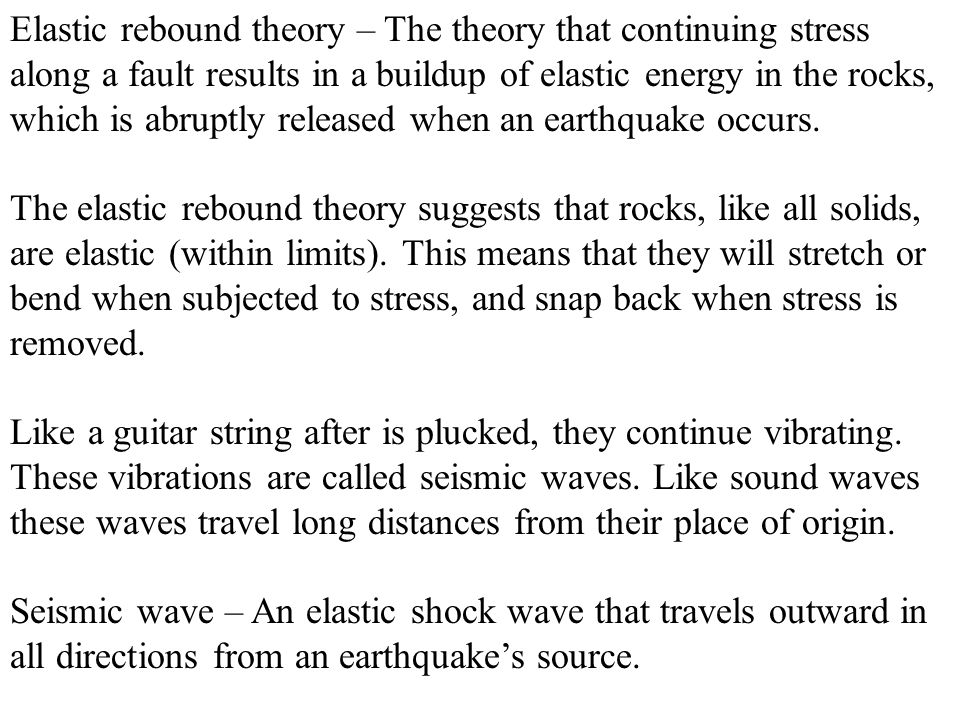 Elastic rebound theory – The theory that continuing stress along a fault results in a buildup of elastic energy in the rocks, which is abruptly released when an earthquake occurs.