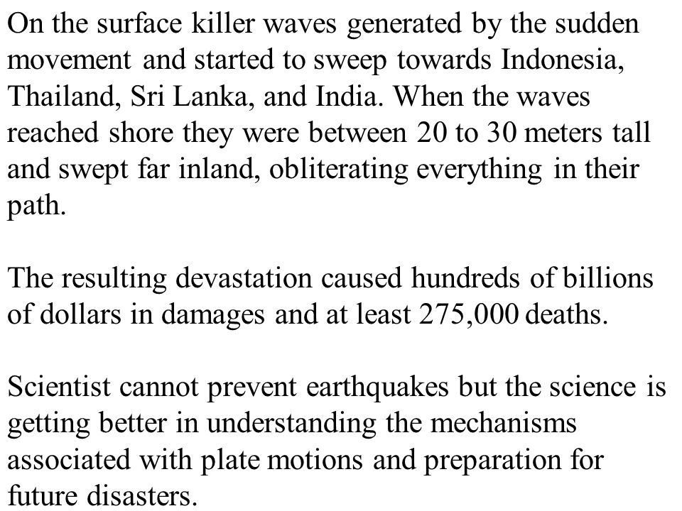 On the surface killer waves generated by the sudden movement and started to sweep towards Indonesia, Thailand, Sri Lanka, and India. When the waves reached shore they were between 20 to 30 meters tall and swept far inland, obliterating everything in their path.