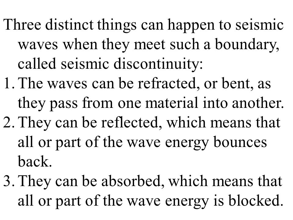 Three distinct things can happen to seismic waves when they meet such a boundary, called seismic discontinuity: