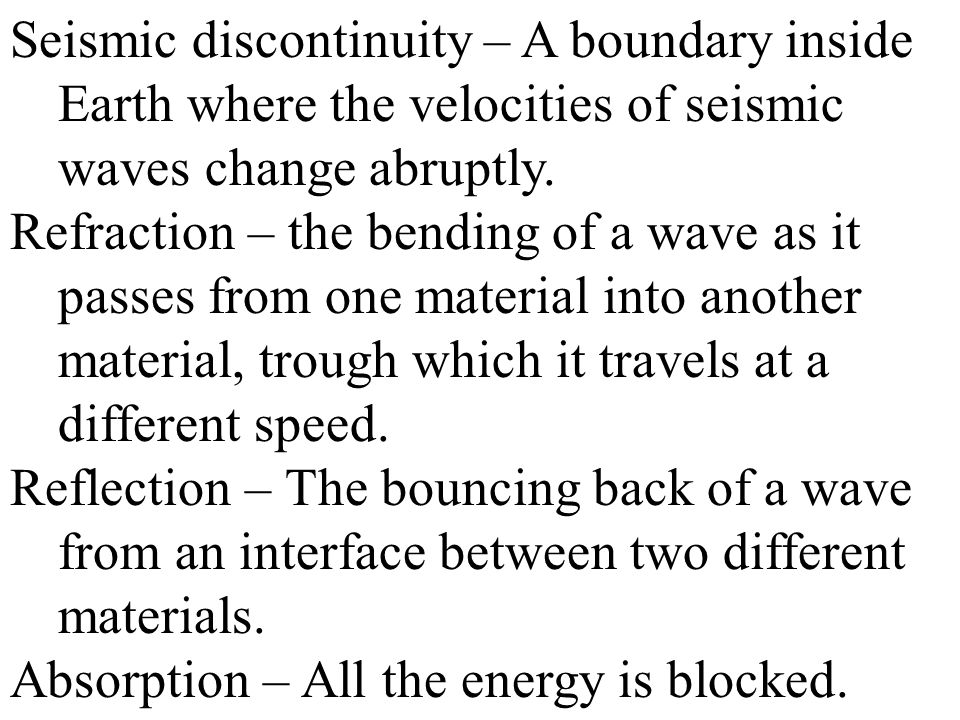 Seismic discontinuity – A boundary inside Earth where the velocities of seismic waves change abruptly.