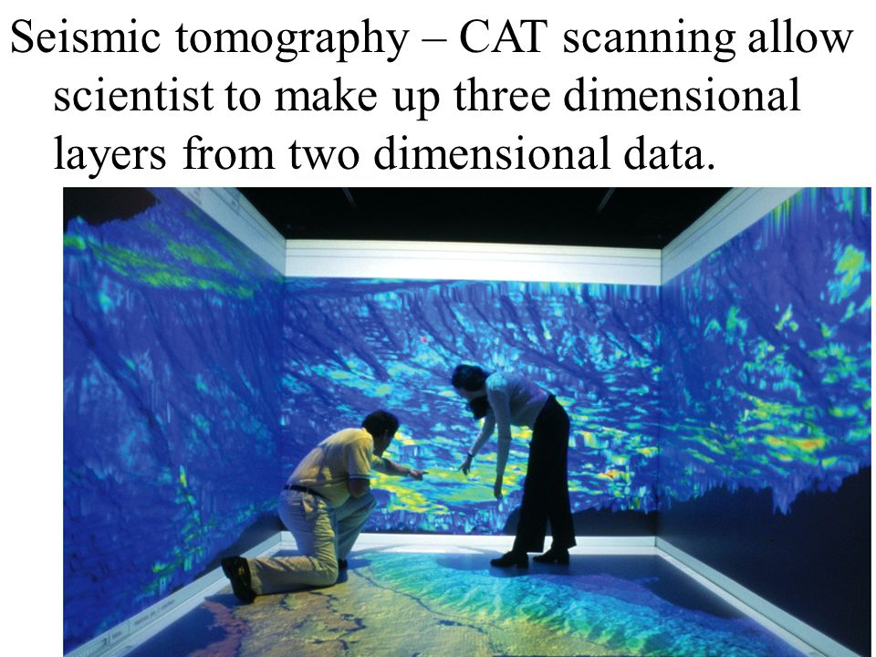 Seismic tomography – CAT scanning allow scientist to make up three dimensional layers from two dimensional data.