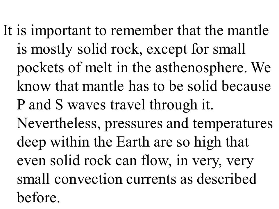 It is important to remember that the mantle is mostly solid rock, except for small pockets of melt in the asthenosphere.
