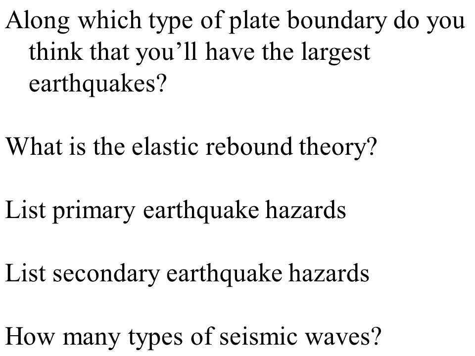 Along which type of plate boundary do you think that you'll have the largest earthquakes
