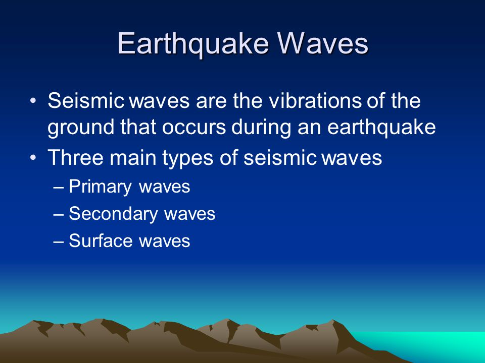 Earthquake Waves Seismic waves are the vibrations of the ground that occurs during an earthquake. Three main types of seismic waves.