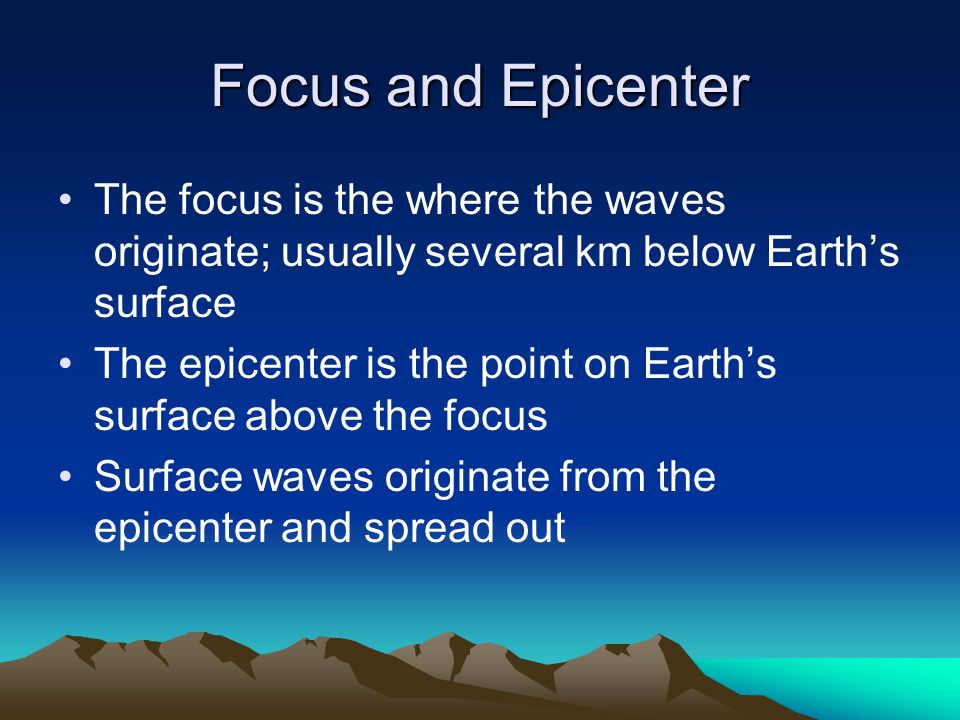 Focus and Epicenter The focus is the where the waves originate; usually several km below Earth's surface.