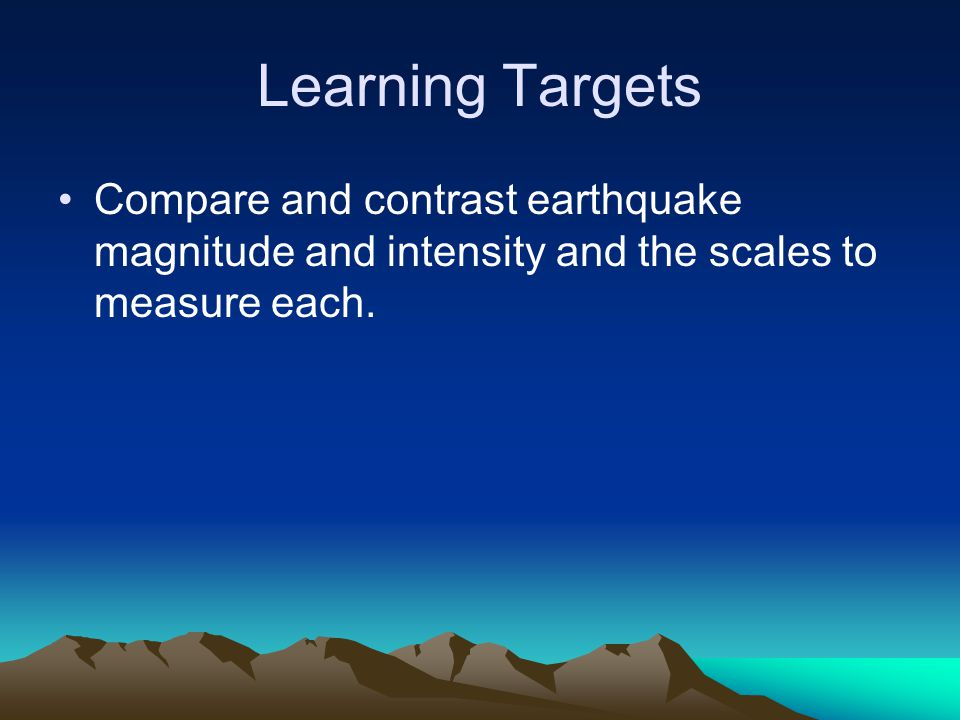 Learning Targets Compare and contrast earthquake magnitude and intensity and the scales to measure each.