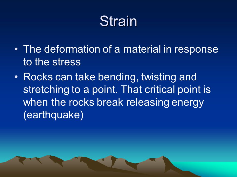 Strain The deformation of a material in response to the stress