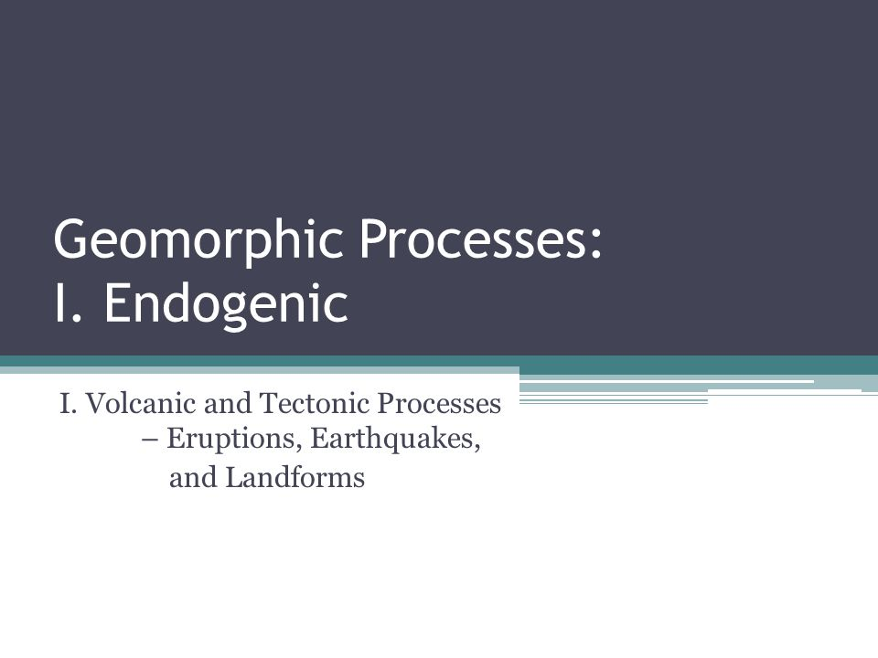 Geomorphic Processes: I. Endogenic