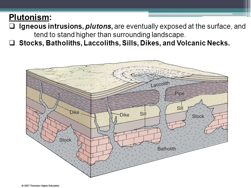 Plutonism: Igneous intrusions, plutons, are eventually exposed at the surface, and tend to stand higher than surrounding landscape.