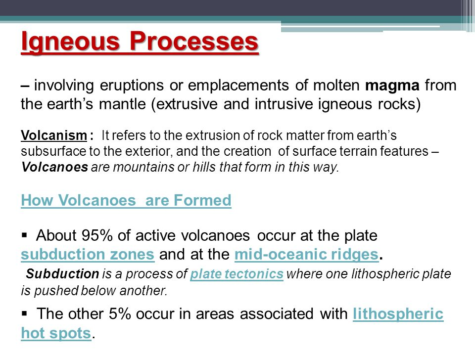 Igneous Processes – involving eruptions or emplacements of molten magma from the earth's mantle (extrusive and intrusive igneous rocks)