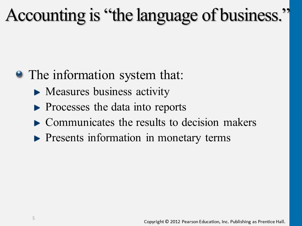 accounting as a language Accounting fills the need for a common language of business it records and processes financial information into an easily accessible format that can be understood by any person in the business world.