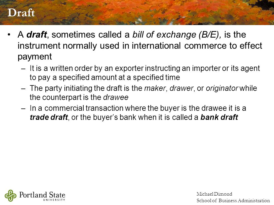 Draft A draft, sometimes called a bill of exchange (B/E), is the instrument normally used in international commerce to effect payment.