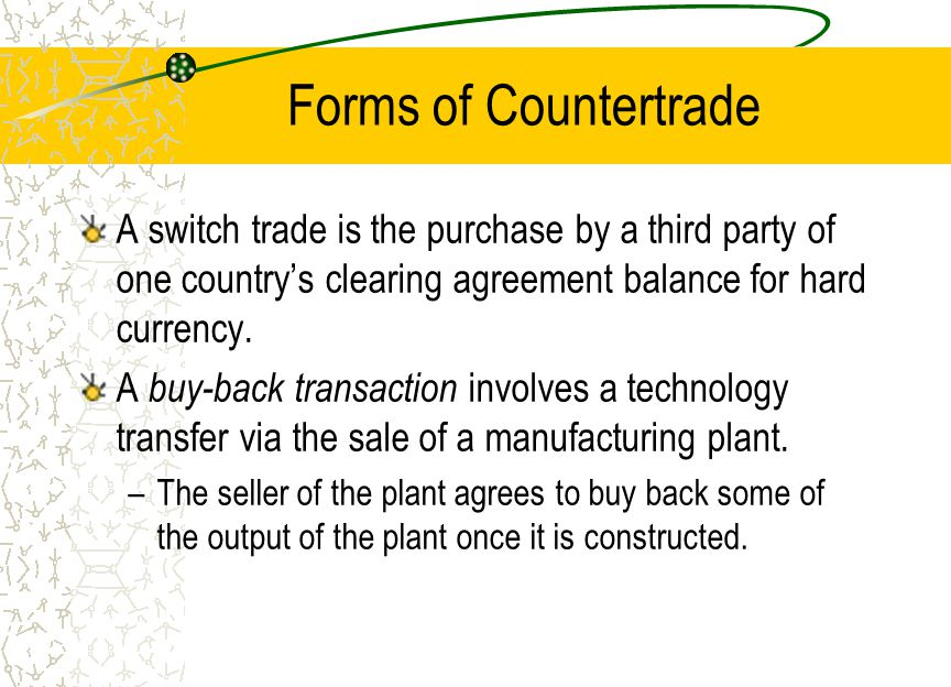 Forms of Countertrade A counterpurchase trade agreement is similar to a buy-back transaction, but differs in that.