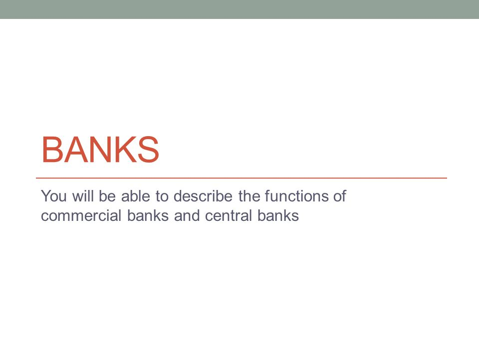 Banks You will be able to describe the functions of commercial banks and central banks. Money encouraged specialization by making trade easier.