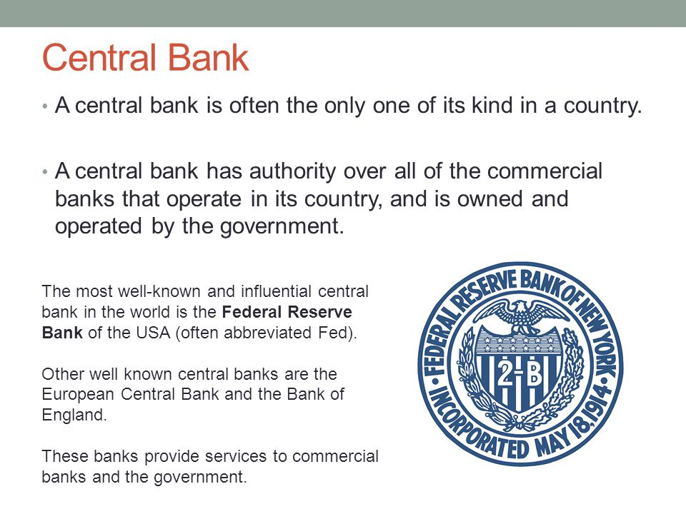 Central Bank A central bank is often the only one of its kind in a country.