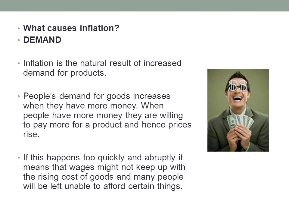 What causes inflation DEMAND. Inflation is the natural result of increased demand for products.